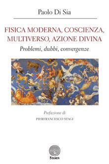 Fisica moderna, coscienza, multiverso, azione divina. Problemi, dubbi, convergenze - Paolo Di Sia - copertina