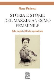 Storia e storie del mazzinianesimo femminile. Dalle origini all'Italia repubblicana - Marco Marinucci - copertina