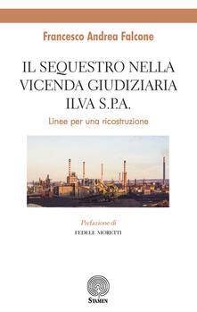Il sequestro nella vicenda giudiziaria ILVA S.p.A.. Linee per un ricostruzione - Francesco Andrea Falcone - copertina