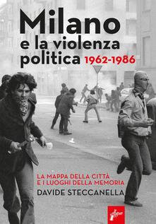 Milano e la violenza politica 1962-1986. La mappa dei luoghi della città e i luoghi della memoria - Davide Steccanella - copertina