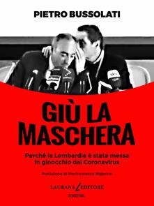 Giù la maschera. Perché la Lombardia è stata messa in ginocchio dal Coronavirus - Pietro Bussolati - ebook