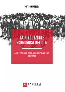 La rivoluzione economica dell'1%. L'ingegneria della disinformazione, imperat - Pietro Mazzuca - copertina