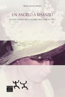 Un angelo a Bisanzio. Ragazze albanesi nella Calabria degli anni Settanta - Maria Annita Baffa - copertina