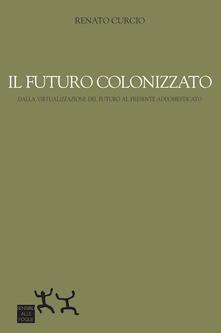Il futuro colonizzato. Dalla virtualizzazione del futuro al presente addomesticato - Renato Curcio - copertina