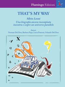 That's my way. Silvio Leoni. Una biografia ancora incompiuta incontra e scopre un universo parallelo - Norman Del Don,Barbara Papa,Lucia Pomoni - copertina