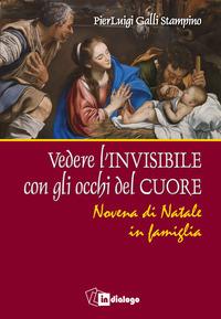 Vedere l'invisibile con gli occhi del cuore. Novena di Natale in famiglia - Galli Stampino Pierluigi - wuz.it