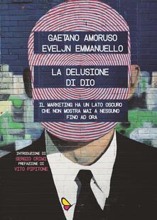 La delusione di Dio. Il marketing ha un lato oscuro che non mostra mai a nessuno, fino ad ora - Gaetano Amoruso,Eveljn Emmanuello - copertina