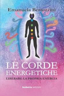 Le corde energetiche. Liberare la propria energia - Emanuela Bertozzini - copertina