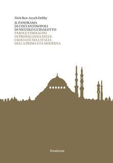 Il panorama di Costantinopoli di Niccolò Guidalotto. Parole e immagini di propaganda delle crociate nell'Italia della prima età moderna - Nirit Ben-Aryeh Debby - copertina