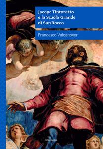Libro Jacopo Tintoretto e la Scuola Grande di San Rocco. Nuova ediz. Francesco Valcanover