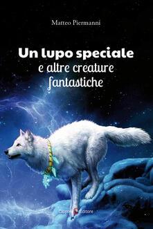 Un lupo speciale e altre creature fantastiche - Matteo Piermanni - copertina