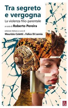 Tra segreto e vergogna. La violenza filio-parentale - Roberto Pereira - copertina