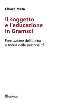 Il soggetto e leducazione in Gramsci. Formazione delluomo e teoria della personalità.pdf