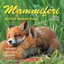 Mammiferi del Friuli Venezia Giulia. Immagini, descrizioni, curiosità - Tiziano Fiorenza - copertina