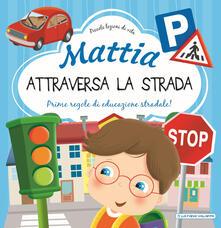 Rallydeicolliscaligeri.it Mattia attraversa la strada. Prime regole di educazione stradale! Ediz. a colori Image