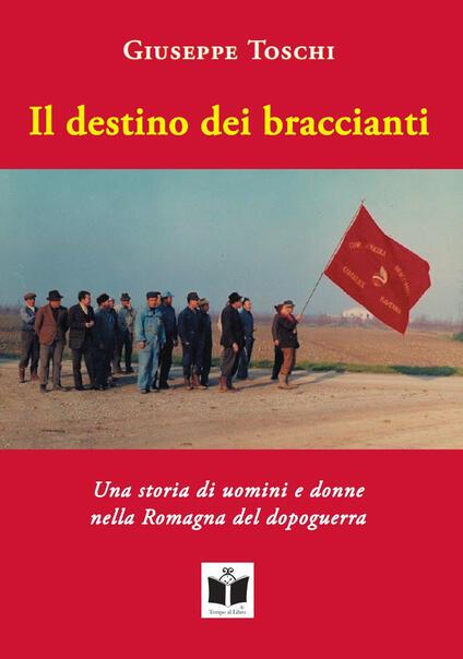 Il destino dei braccianti. Una storia di uomini e donne nella Romagna del dopoguerra - Giuseppe Toschi - Libro - Tempo al Libro - | IBS