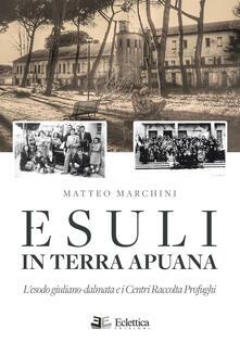 Esuli in terra apuana. L'esodo giuliano-dalmata e i Centri Raccolta Profughi - Matteo Marchini - copertina