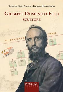 Giuseppe Domenico Felli scultore - Giorgio Bonfiglioli,Tamara Gigli Sanesi - copertina