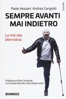 Sempre avanti, mai indietro. La mia vita alternativa - Paolo Vezzani,Andrea Cangiotti - copertina