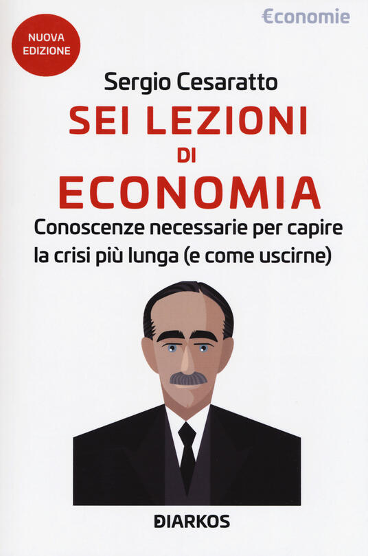 Sei lezioni di economia. Conoscenze necessarie per capire la crisi più lunga (e come uscirne). Nuova ediz. - Sergio Cesaratto - copertina