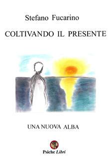 Coltivando il presente. Una nuova alba - Stefano Fucarino - copertina