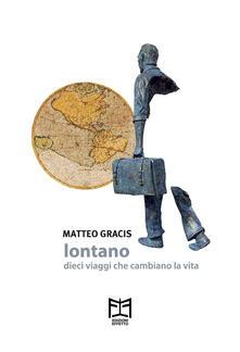 Lontano. Dieci viaggi che cambiano la vita - Matteo Gracis - copertina