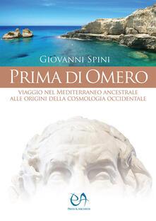 Prima di Omero. Viaggio nel Mediterraneo ancestrale alle origini della cosmologia occidentale - Giovanni Spini - copertina