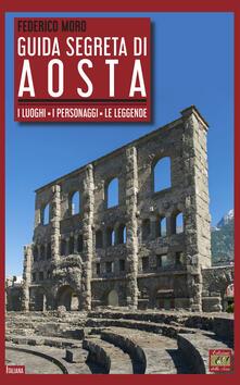 Guida segreta di Aosta. I luoghi, i personaggi, le leggende - Federico Moro - copertina