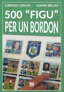 500 «figu» per un Bordon. Nel mondo di un collezionista - Lorenzo Longhi,Gianni Bellini - copertina