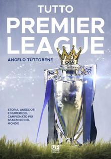 Tutto premier league. Storia, aneddoti e numeri del campionato più sfarzoso del mondo - Angelo Tuttobene - copertina