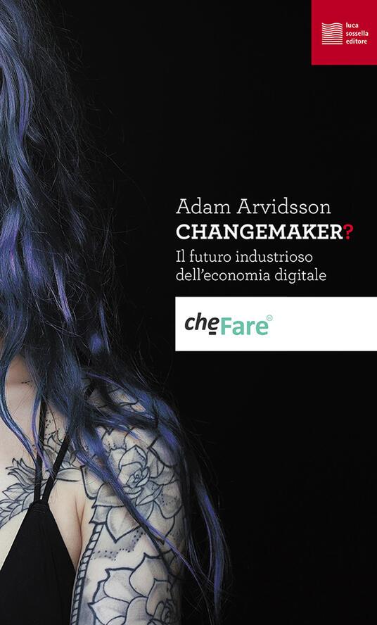 Changemaker? Il futuro industrioso dell'economia digitale - Adam Arvidsson - copertina