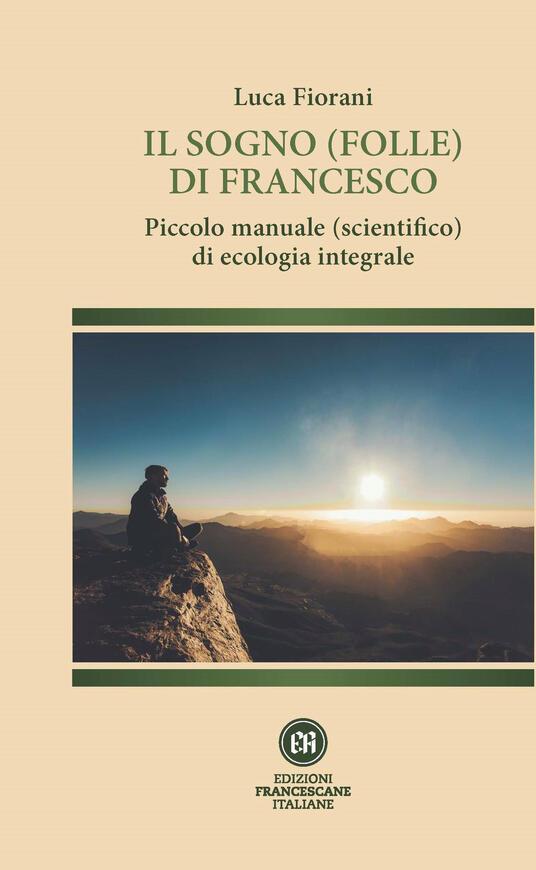 Il sogno (folle) di Francesco. Piccolo manuale (scientifico) di ecologia integrale - Luca Fiorani - copertina