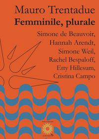 Femminile, plurale. Simone de Beauvoir, Hannah Arendt, Simone Weil, Rachel Bespaloff, Etty Hillesum, Cristina Campo - Trentadue Mauro - wuz.it