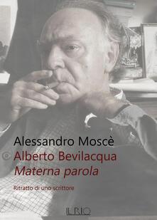 Alberto Bevilacqua. Materna parola. Ritratto di uno scrittore - Alessandro Moscè - copertina