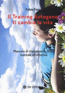 Libro Il training autogeno ti cambia la vita. Manuale di rilassamento fisico mentale ed emotivo Fulvio Fiori