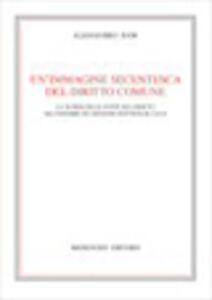 Libro Un' immagine secentesca del diritto comune. La teoria delle fonti del diritto nel pensiero di Giovanni Battista De Luca Alessandro Dani