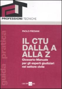 Libro Il CTU dalla A alla Z. Glossario-manuale per gli esperti giudiziari nel settore civile Paolo Frediani