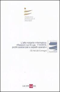 Libro L' atto notarile informatico: riflessioni sul D.Lgs. 110/2010, profili sostanziali e aspetti operativi. Atti del Convegno (Milano, 28 maggio; Firenze, 29 Ottobre 2010)