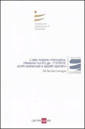 L' atto notarile informatico: riflessioni sul D.Lgs. 110/2010, profili sostanziali e aspetti operativi. Atti del Convegno (Milano, 28 maggio; Firenze, 29 Ottobre 2010)