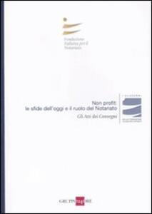 Non profit: le sfide dell'oggi e il ruolo del notariato. Atti del Convegno (Milano, 5 novembre 2010)