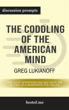 """Summary: """"The Coddling of the American Mind: How Good Intentions and Bad Ideas Are Setting Up a Generation for Failure"""" by Greg Lukianoff   Discussion Prompts"""