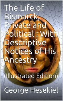 The Life of Bismarck, Private and Political / With Descriptive Notices of His Ancestry