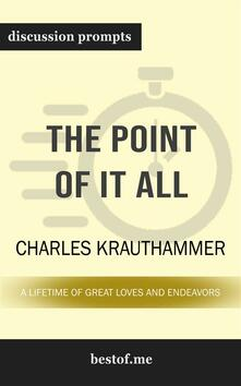 "Summary: ""The Point of It All: A Lifetime of Great Loves and Endeavors"" by Charles Krauthammer  