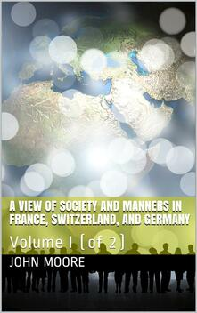 A View of Society and Manners in France, Switzerland, and Germany, Volume I (of 2) / With Anecdotes Relating to Some Eminent Characters