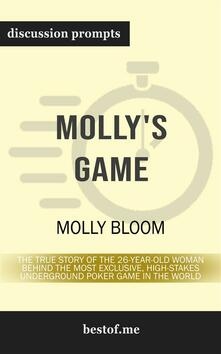 "Summary: ""Molly's Game: The True Story of the 26-Year-Old Woman Behind the Most Exclusive, High-Stakes Underground Poker Game in the World"" by Molly Bloom - Discussion Prompts"