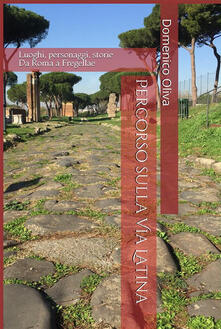 Percorso sulla via Latina. Luoghi, personaggi, storie - Domenico Oliva - ebook