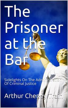 The Prisoner at the Bar / Sidelights on the Administration of Criminal Justice