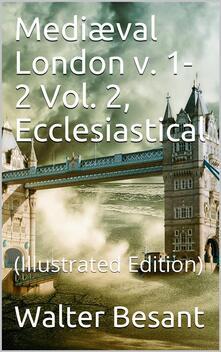 Mediæval London, v. 1-2 / Vol. 2, Ecclesiastical
