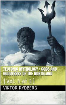 Teutonic Mythology, Vol. 3 (of 3) / Gods and Goddesses of the Northland