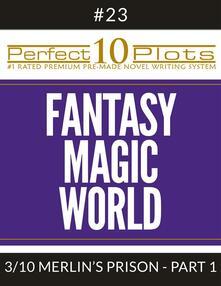 "Perfect 10 Fantasy Magic World Plots #23-3 ""MERLIN'S PRISON – PART 1"""
